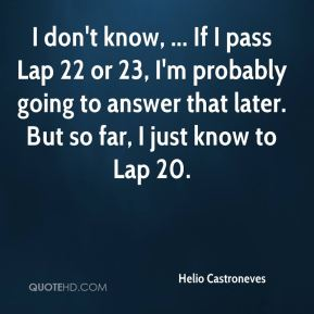 I don't know, ... If I pass Lap 22 or 23, I'm probably going to answer that later. But so far, I just know to Lap 20.