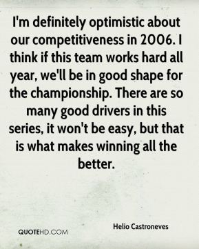 Helio Castroneves - I'm definitely optimistic about our competitiveness in 2006. I think if this team works hard all year, we'll be in good shape for the championship. There are so many good drivers in this series, it won't be easy, but that is what makes winning all the better.