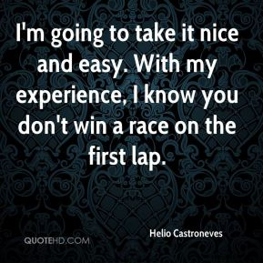 I'm going to take it nice and easy. With my experience, I know you don't win a race on the first lap.