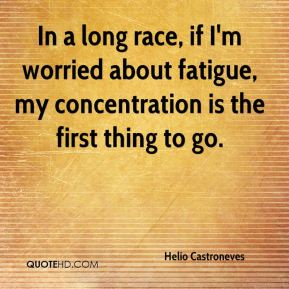 In a long race, if I'm worried about fatigue, my concentration is the first thing to go.