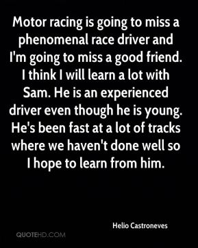 Helio Castroneves - Motor racing is going to miss a phenomenal race driver and I'm going to miss a good friend. I think I will learn a lot with Sam. He is an experienced driver even though he is young. He's been fast at a lot of tracks where we haven't done well so I hope to learn from him.