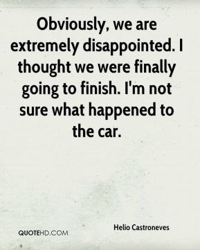 Obviously, we are extremely disappointed. I thought we were finally going to finish. I'm not sure what happened to the car.