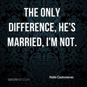The only difference, he's married, I'm not.