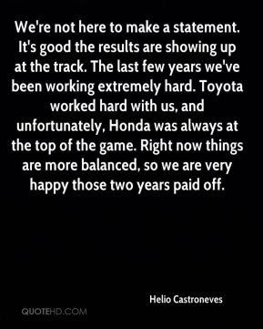 We're not here to make a statement. It's good the results are showing up at the track. The last few years we've been working extremely hard. Toyota worked hard with us, and unfortunately, Honda was always at the top of the game. Right now things are more balanced, so we are very happy those two years paid off.