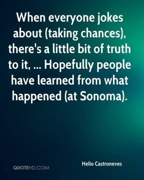 Helio Castroneves - When everyone jokes about (taking chances), there's a little bit of truth to it, ... Hopefully people have learned from what happened (at Sonoma).