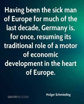 Having been the sick man of Europe for much of the last decade, Germany is, for once, resuming its traditional role of a motor of economic development in the heart of Europe.