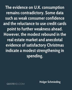 Holger Schmieding - The evidence on U.K. consumption remains contradictory. Some data such as weak consumer confidence and the reluctance to use credit cards point to further weakness ahead. However, the modest rebound in the real estate market and anecdotal evidence of satisfactory Christmas indicate a modest strengthening in spending.