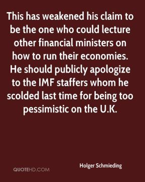 This has weakened his claim to be the one who could lecture other financial ministers on how to run their economies. He should publicly apologize to the IMF staffers whom he scolded last time for being too pessimistic on the U.K.