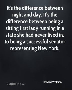 Howard Wolfson - It's the difference between night and day. It's the difference between being a sitting first lady running in a state she had never lived in, to being a successful senator representing New York.