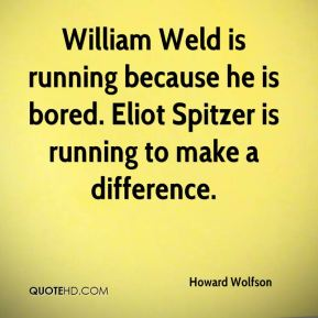 Howard Wolfson - William Weld is running because he is bored. Eliot Spitzer is running to make a difference.