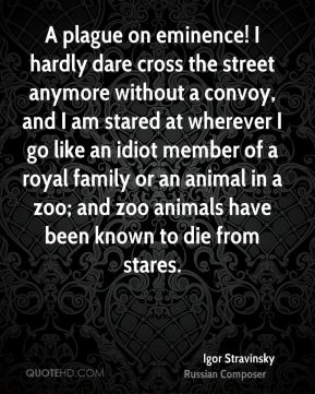 Igor Stravinsky - A plague on eminence! I hardly dare cross the street anymore without a convoy, and I am stared at wherever I go like an idiot member of a royal family or an animal in a zoo; and zoo animals have been known to die from stares.