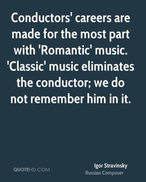 Igor Stravinsky - Conductors' careers are made for the most part with 'Romantic' music. 'Classic' music eliminates the conductor; we do not remember him in it.