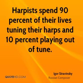 Igor Stravinsky - Harpists spend 90 percent of their lives tuning their harps and 10 percent playing out of tune.