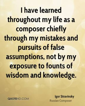Igor Stravinsky - I have learned throughout my life as a composer chiefly through my mistakes and pursuits of false assumptions, not by my exposure to founts of wisdom and knowledge.