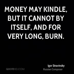 Money may kindle, but it cannot by itself, and for very long, burn.