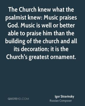 Igor Stravinsky - The Church knew what the psalmist knew: Music praises God. Music is well or better able to praise him than the building of the church and all its decoration; it is the Church's greatest ornament.
