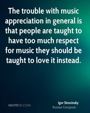 The trouble with music appreciation in general is that people are taught to have too much respect for music they should be taught to love it instead.
