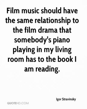 Film music should have the same relationship to the film drama that somebody's piano playing in my living room has to the book I am reading.