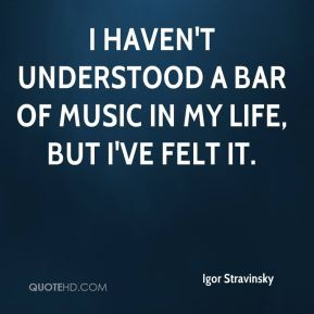 I haven't understood a bar of music in my life, but I've felt it.