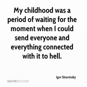 My childhood was a period of waiting for the moment when I could send everyone and everything connected with it to hell.