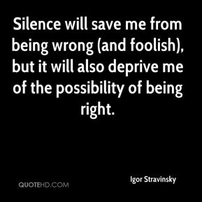 Igor Stravinsky - Silence will save me from being wrong (and foolish), but it will also deprive me of the possibility of being right.