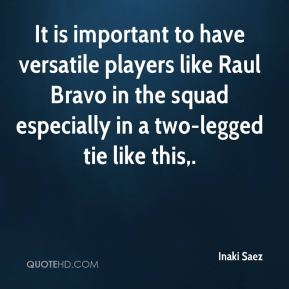 Inaki Saez - It is important to have versatile players like Raul Bravo in the squad especially in a two-legged tie like this.
