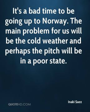 Inaki Saez - It's a bad time to be going up to Norway. The main problem for us will be the cold weather and perhaps the pitch will be in a poor state.