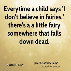 Everytime a child says 'I don't believe in fairies,' there's a a little fairy somewhere that falls down dead.