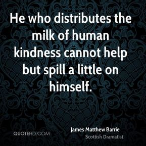 He who distributes the milk of human kindness cannot help but spill a little on himself.