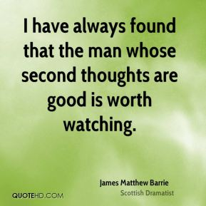 James Matthew Barrie - I have always found that the man whose second thoughts are good is worth watching.