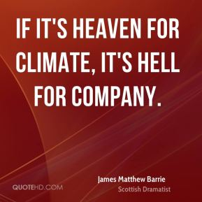 James Matthew Barrie - If it's heaven for climate, it's hell for company.