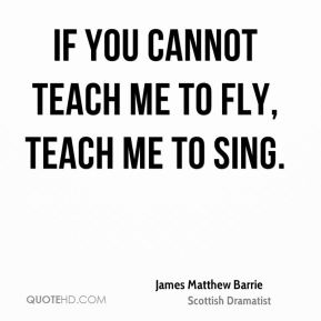 If you cannot teach me to fly, teach me to sing.