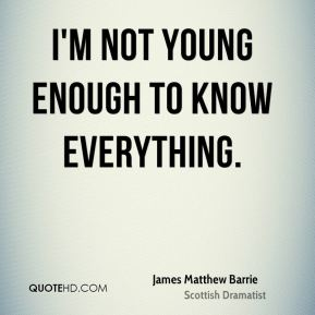 I'm not young enough to know everything.