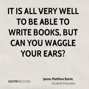 James Matthew Barrie - It is all very well to be able to write books, but can you waggle your ears?