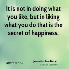 It is not in doing what you like, but in liking what you do that is the secret of happiness.