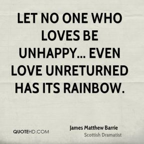 Let no one who loves be unhappy... even love unreturned has its rainbow.