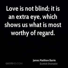 James Matthew Barrie - Love is not blind; it is an extra eye, which shows us what is most worthy of regard.