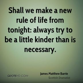 Shall we make a new rule of life from tonight: always try to be a little kinder than is necessary.