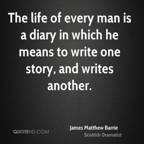 The life of every man is a diary in which he means to write one story, and writes another.