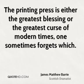 James Matthew Barrie - The printing press is either the greatest blessing or the greatest curse of modern times, one sometimes forgets which.