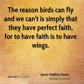 The reason birds can fly and we can't is simply that they have perfect faith, for to have faith is to have wings.
