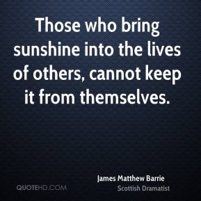 James Matthew Barrie - Those who bring sunshine into the lives of others, cannot keep it from themselves.