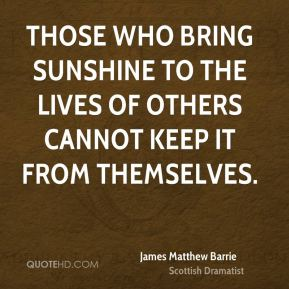 James Matthew Barrie - Those who bring sunshine to the lives of others cannot keep it from themselves.