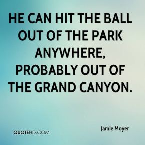 Jamie Moyer - He can hit the ball out of the park anywhere, probably out of the Grand Canyon.