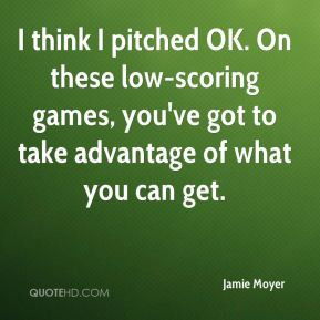 Jamie Moyer - I think I pitched OK. On these low-scoring games, you've got to take advantage of what you can get.