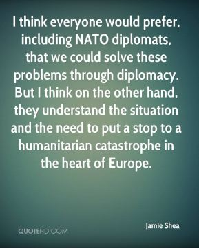 Jamie Shea - I think everyone would prefer, including NATO diplomats, that we could solve these problems through diplomacy. But I think on the other hand, they understand the situation and the need to put a stop to a humanitarian catastrophe in the heart of Europe.