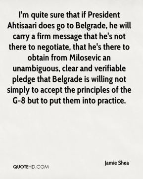 Jamie Shea - I'm quite sure that if President Ahtisaari does go to Belgrade, he will carry a firm message that he's not there to negotiate, that he's there to obtain from Milosevic an unambiguous, clear and verifiable pledge that Belgrade is willing not simply to accept the principles of the G-8 but to put them into practice.