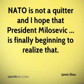 Jamie Shea - NATO is not a quitter and I hope that President Milosevic ... is finally beginning to realize that.