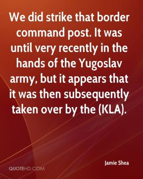 Jamie Shea - We did strike that border command post. It was until very recently in the hands of the Yugoslav army, but it appears that it was then subsequently taken over by the (KLA).