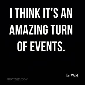 Jan Wald  - I think it's an amazing turn of events.